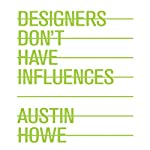 Designers Don't Have Influences | Austin Howe