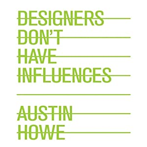 Designers Don't Have Influences | [Austin Howe]