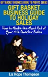 Gift Basket Business Guide to Holiday Sales:  How to Make the Most Out of Your 4th Quarter Sales (Gift Basket Business Guide to Profits Series)
