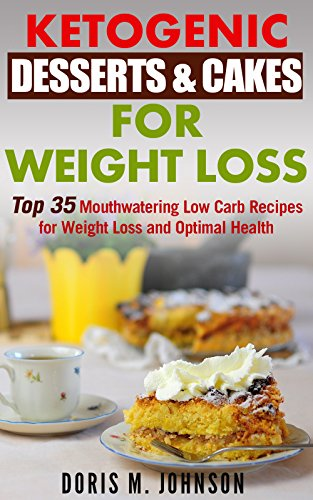 Ketogenic Desserts & Cakes For Weight Loss: Top 35 Mouthwatering Low Carb Recipes for Weight Loss and Optimal Health by Doris M. Johnson