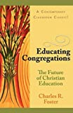 Educating Congregations: The Future of Christian Education (0687002451) by Charles R. Foster