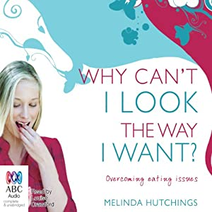 Why Can't I Look The Way I Want?: Overcoming Eating Issues | [Melinda Hutchings]