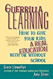 Guerrilla Learning: How to Give Your Kids a Real Education With or Without School (0471349607) by Grace Llewellyn
