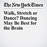 Walk, Stretch or Dance? Dancing May Be Best for the Brain | Gretchen Reynolds