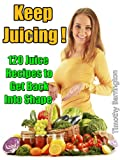 Keep Juicing !: 120 Juice Recipes to Get Back into Shape
