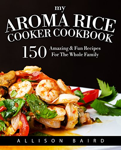 My Aroma Rice Cooker Cookbook: 150 Amazing & Fun Recipes For The Whole Family (Cookbook Rice Cooker compare prices)