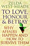 To Love, Honour and Betray: Why Affairs Happen and How to Survive Them Zelda West-Meads
