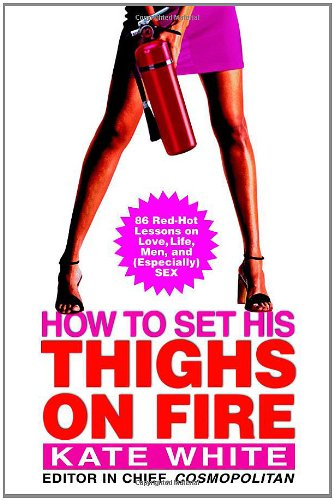 How To Set His Thighs On Fire: 86 Red-Hot Lessons On Love, Life, Men, And (Especially) Sex