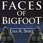 Faces of Bigfoot: Short Stories about the Unexpected Results When Human Meets Sasquatch | Lisa A. Shiel