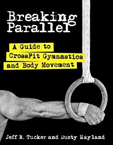 Breaking Parallel: A Guide to CrossFit Gymnastics and Body Movement [Paperback] — by Jeff R. Tucker
