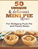 50 Unique & Delicious Mini Pie Recipes: For Wolfgang Puck Pie and Pastry Baker