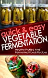 Quick And Easy Vegetable Fermentation: Healthy And Pickled Fermented Foods Recipes