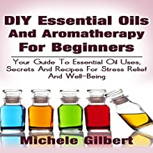 DIY Essential Oils and Aromatherapy for Beginners: Your Guide to Essential Oil Uses, Secrets and Recipes for Stress Relief and Well-Being (       UNABRIDGED) by Michele Gilbert Narrated by Chris Poirier