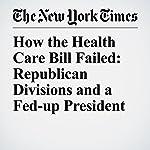 How the Health Care Bill Failed: Republican Divisions and a Fed-up President | Jennifer Steinhauer,Glenn Thrush,Robert Pear
