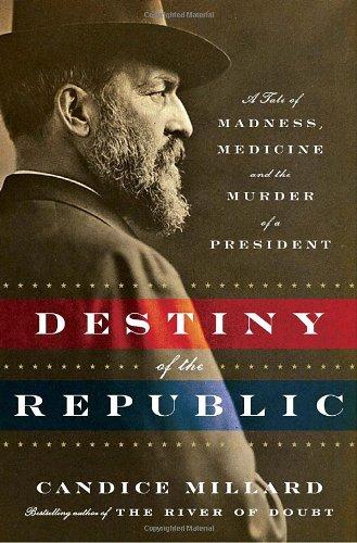 Destiny Of The Republic: A Tale Of Madness, Medicine And The Murder Of A President front-1006062