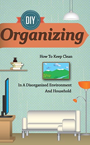 Free Kindle Book : D.I.Y Organizing - How To Keep Clean In A Disorganized Environment And Household (Organizing Guide, Cleaning And Organizing Book, Easy And Quick Tips for ... Organizing Techniques, Organizing)