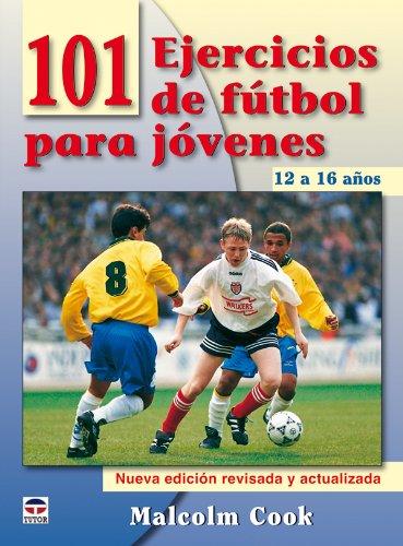 101 Ejercicios de Fútbol Para Jóvenes. de 12 a 16 Años. Nueva Edición Revisada y Actualizada