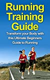 Running Training Guide:Transform your Body with this Ultimate Beginners Guide to Running (Runner's diet, losing weight, health, fitness)