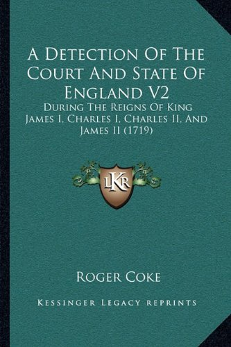 A Detection of the Court and State of England V2: During the Reigns of King James I, Charles I, Charles II, and James II (1719)