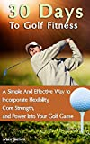 30 Days To Golf Fitness: A Simple And Effective Way to Incorporate Flexibility, Core Strength, and Power Into Your Golf Game