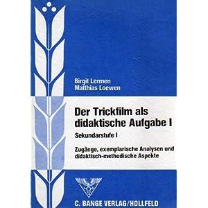Der Trickfilm als didaktische Aufgabe I. Sekundarstufe I. Zugänge, exemplarische Analysen und didak