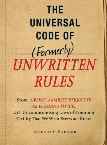 The Universal Code Of (Formerly) Unwritten Rules: From Airline-Armrest Etiquette To Flushing Twice, 251 Uncompromising Laws Of Common Civility That We Wish Everyone Knew front-583664