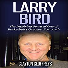 Larry Bird: The Inspiring Story of One of Basketball's Greatest Forwards Audiobook by Clayton Geoffreys Narrated by Glynn Amburgey