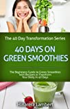 40 Days on Green Smoothies: The Beginners Guide to Green Smoothies with Recipes to Transform Your Body in 40 Days (The 40-Day Transformation Series Book 1)