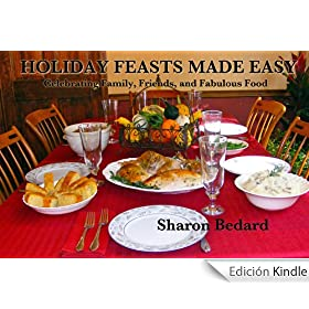 Holiday Feasts Made Easy; Celebrating Family, Friends and Fabulous Food (English Edition)