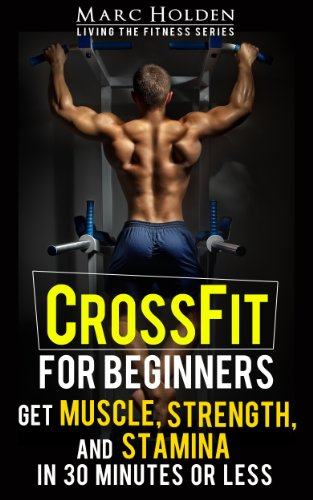 CrossFit for Beginners - Get Muscle, Strength and Stamina in 30 Minutes or Less
