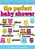 How to Plan and Host the Perfect Baby Shower: Baby Shower Ideas, Baby Shower Games, Baby Shower Decorations, Baby Shower Themes, Baby Shower Food, Baby Shower Party Favors, Baby Shower Checklist