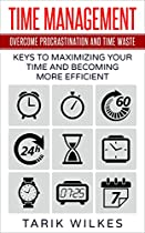 Time Management: Overcome Procrastination And Time Waste - Keys To Maximizing Your Time And Becoming More Efficient (time Management Techniques, Time Management ... Productivity, Procrastination, Scheduling)