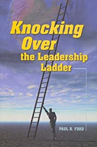 Knocking Over the Leadership Ladder Paul Ford, Stuart Hoffman and Julie Becker