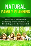 Natural Family Planning: An In-Depth Guide Book on the Fertility Awareness Method on How to Expect the Unexpected