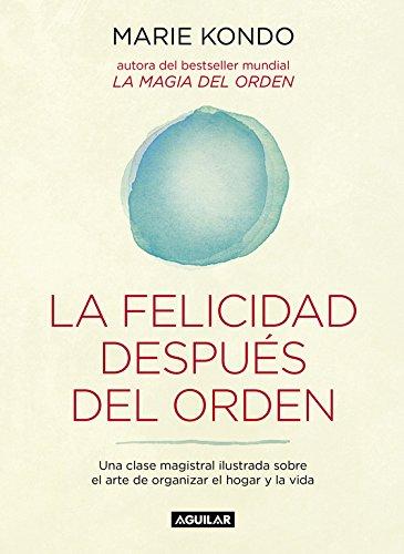 La felicidad después del orden: Una clase magistral ilustrada sobre el arte de organizar el hogar y la vida (AGUILAR)