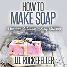 How to Make Soap: A Beginner's Guide in Soap Making (       UNABRIDGED) by J.D. Rockefeller Narrated by Dave Wright
