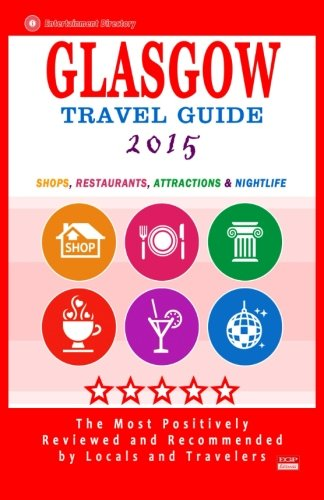 Glasgow Travel Guide 2015: Shops, Restaurants, Attractions and Nightlife in Glasgow, Scotland (City Travel Guide 2015).