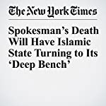 Spokesman's Death Will Have Islamic State Turning to Its 'Deep Bench' | Eric Schmitt,Rukmini Callimachi,Anne Barnard