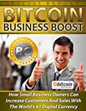 Bitcoin Business Boost: How Small Business Owners Can Increase Customers And Sales With The Worlds #1 Digital Currency