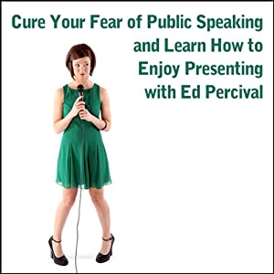 Cure Your Fear of Public Speaking and Learn How to Enjoy Presenting | [Ed Percival]