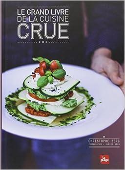 Amazon.fr - Le grand livre de la cuisine crue - Christophe Berg, Alexis Berg - Livres
