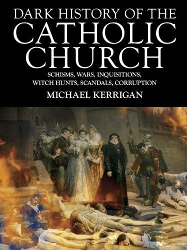 Michael Kerrigan - Dark History of the Catholic Church: Schisms, Wars, Inquisitions, Witch Hunts, Scandals, Corruption (Dark Histories)