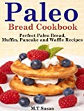 Paleo Bread Cookbook: Perfect Paleo Bread, Muffin, Pancake and Waffle Recipes