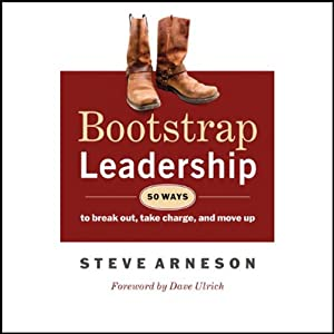 Bootstrap Leadership: 50 Ways to Break Out, Take Charge and Move Up | [Steve Arneson]