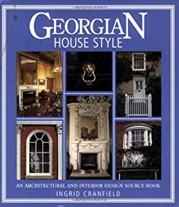 Georgian House Style: An Architectural and Interior Design Source Book (House Style): An Architectural and Interior Design Source Book (House Style) by David & Charles