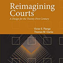 Reimagining Courts: A Design for the Twenty-First Century (       UNABRIDGED) by Victor E Flango, Thomas M Clarke Narrated by Mark D. Mickelson