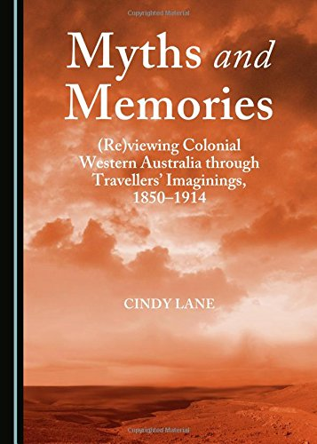 Myths and Memories: (Re)viewing Colonial Western Australia Through Travellers' Imaginings, 1850-1914