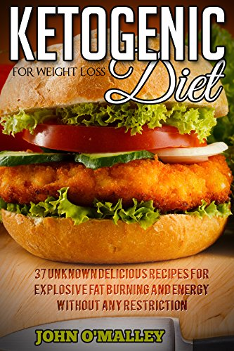 Ketogenic Diet For Weight Loss: 37 Unknown Delicious Recipes For Explosive Fat Burning And Energy Without Any Restriction (Ketogenic Diet For Weight Loss, ... For Weight Loss, Ketogenic Diet Cookbook) by John O'Malley