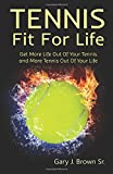 Gary J Brown Sr. Tennis Fit For Life: Get More Life Out of Your Tennis and more Tennis Out Of your Life