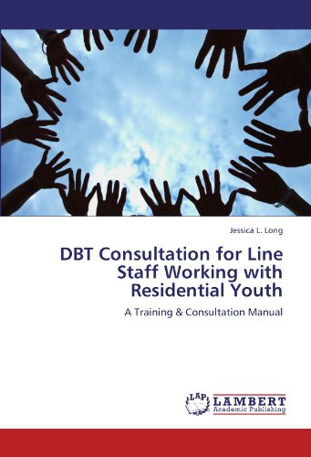 DBT Consultation for Line Staff Working with Residential Youth: A Training & Consultation Manual